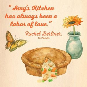 Drawing of pot pie and text: Amy's Kitchen has always been a labor of love. ---Rachel Berliner, founder of Amy's